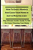 How To Easily Manage And Clean Your Home in Just Ten Minutes A Day: The Ultimate Insider Guide To Not Go Crazy Cleaning Your Home (Proven Method to Keep Your Home Organized)