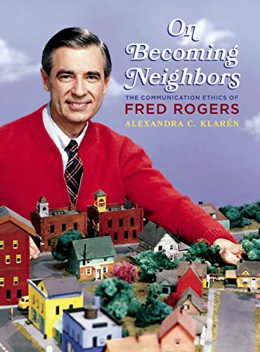 On Becoming Neighbors The Communication Ethics Of Fred Rogers Composition Literacy And Culture Kindle Edition By Klaren Alexandra Reference Kindle Ebooks Amazon Com