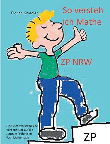 So versteh ich Mathe: ZP NRW: Eine leicht verständliche Vorbereitung auf die zentrale Abschlussprüfung in Mathematik