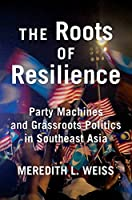 The Roots of Resilience: Party Machines and Grassroots Politics in Southeast Asia