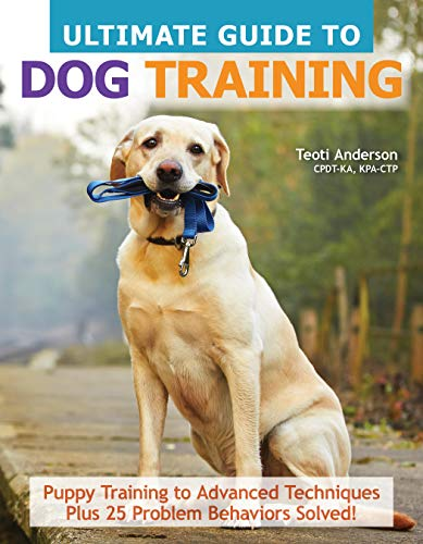 Ultimate Guide to Dog Training: Puppy Training to Advanced Techniques Plus 25 Problem Behaviors Solved! (CompanionHouse Books) Manners, House-training, Tricks, and More, with Positive Reinforcement