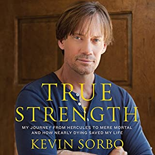 True Strength     My Journey from Hercules to Mere Mortal - and How Nearly Dying Saved My LIfe              By:                                                                                                                                 Kevin Sorbo                               Narrated by:                                                                                                                                 Kevin Sorbo,                                                                                        Sam Sorbo                      Length: 9 hrs and 36 mins     25 ratings     Overall 4.4