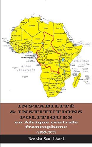 Instabilité & institutions politiques en Afrique centrale francophone : 1960-1977