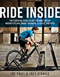 Ride Inside: The Essential Guide to Get the Most Out of Indoor Cycling, Smart Trainers, Classes, and...