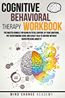 Cognitive Behavioral Therapy Workbook: The Master Bundle For Being In Total Control Of Your Emotions, Put Overthinking Aside And Easily Talk To Anyone Without Overstressing About It.