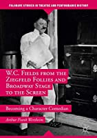 W.C. Fields from the Ziegfeld Follies and Broadway Stage to the Screen: Becoming a Character Comedian (Palgrave Studies in Theatre and Performance History)