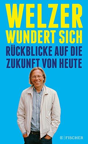 Welzer wundert sich: Rückblicke auf die Zukunft von heute (German Edition)