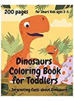 200 Pages Dinosaurs Coloring Book for Toddlers, ages 2 - 5: Interesting facts about Dinosaurs