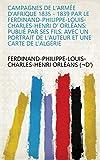 Campagnes de l'Armée d'Afrique 1835 - 1839 Par le Ferdinand-Philippe-Louis-Charles-Henri d' Orléans: Publié par ses Fils. Avec un portrait de l'Auteur et une Carte de l'Algérie (French Edition)