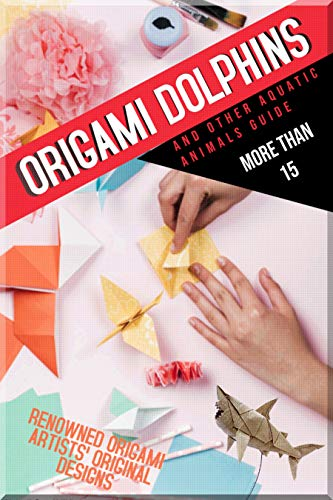 Origami Dolphins And Other Aquatic Animals Guide More Than 15 Renowned Origami Artists' Original Designs (English Edition)