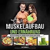Muskelaufbau und Ernährung: Das Fitness Kochbuch mit leckeren Rezepten für den Muskelaufbau