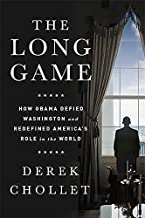 The Long Game: How Obama Defied Washington and Redefined America s Role in the World
