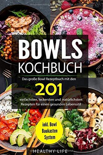 Bowls Kochbuch: Das große Bowl Rezeptbuch mit den 201 einfachsten, leckersten und natürlichsten Rezepten für einen gesunden Lebensstil | inkl. Bowl Baukasten System