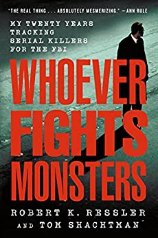 Whoever Fights Monsters: My Twenty Years Tracking Serial Killers for the FBI by [Robert K. Ressler, Tom Shachtman, Charles Spicer]