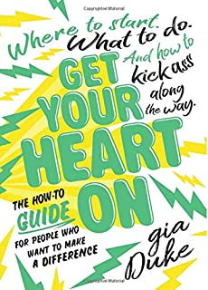 Get Your Heart On: The How-To Guide for People Who Want to Make a Difference. Where to Start. What to Do. And How to Kick Ass Along the Way.