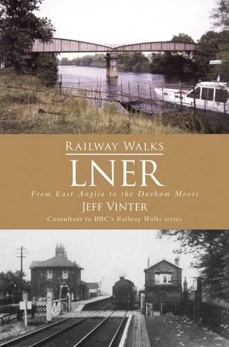 Railway Walks: LNER: From East Anglia to the Durham Moors