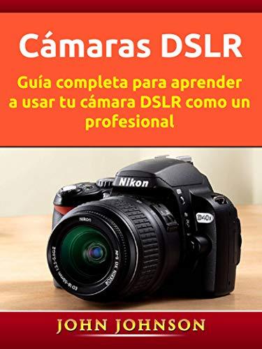 Cámaras DSLR: Guía completa para aprender a usar tu cámara DSLR como un profesional