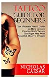 TATTOO GUIDE FOR BEGINNERS : The Ultimate Visual Guide on how to Draw Creative Body Tattoos the Right way with Beautiful Modern Designs. (English Edition)
