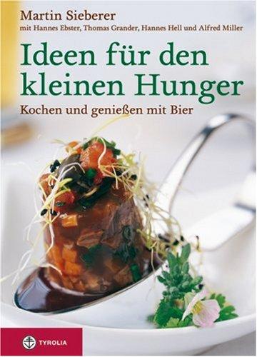 Ideen für den kleinen Hunger: Kochen und Geniessen mit Bier. In Zusammenarbeit mit Hannes Ebster, Thomas Grander, Hannes Hell und Alfred Miller