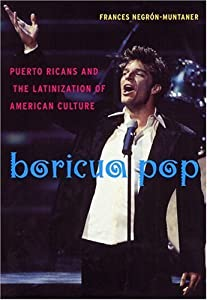 Boricua Pop: Puerto Ricans and the Latinization of American Culture (Sexual Cultures Book 1)