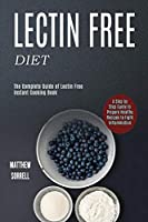 Lectin Free Diet: A Step by Step Guide to Prepare Healthy Recipes to Fight Inflammation (The Complete Guide of Lectin Free Instant Cooking Book)