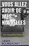 VOUS ALLEZ AVOIR DE MES NOUVELLES: Six nouvelles Policières (Même auteur de LA BOITE À SUCRE.) (French Edition)