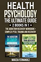 Health Psychology: The Ultimate Guide - 2 Books in 1: The Addiction Recovery Workbook + Complex PTSD, Trauma and Recovery