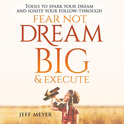 Fear Not Dream Big & Execute: Tools to Spark Your Dream and Ignite Your Follow-Through Audiobook By Jeff Meyer cover art