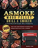 The ASMOKE Wood Pellet Grill & Smoker Cookbook For Beginners: 600 Tasty And Yummy Recipes To Master Your ASMOKE Wood Pellet Grill & Smoker