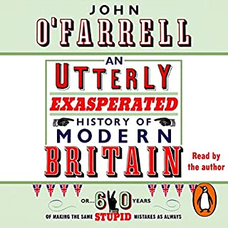 An Utterly Exasperated History of Modern Britain     Or Sixty Years of Making the Same Stupid Mistakes as Always              By:                                                                                                                                 John O'Farrell                               Narrated by:                                                                                                                                 John O'Farrell                      Length: 5 hrs and 13 mins     20 ratings     Overall 3.7