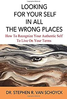 Looking For Your Self In All The Wrong Places: How To Recognize Your Authentic Self and Live On Your Terms
