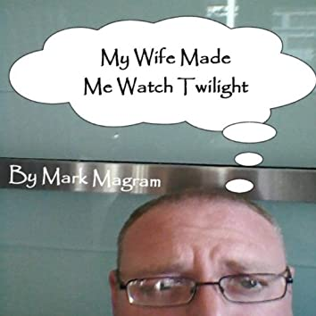 My Wife Made Me Watch Twilight
