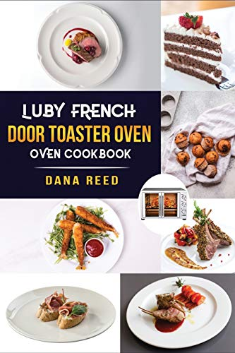 Luby French Door Toaster Oven Cookbook: Easy, Delicious, Affordable and Simple Recipes to Bake, Toast, Broil which...