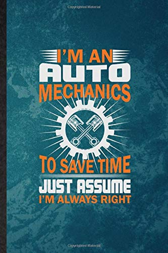 I'm an Auto Mechanics to Save Time Just Assume I'm Always Right: Lined Notebook For Automatic Motorcar. Fun Ruled Journal For Driver Engineer. Unique ... Blank Composition Great For School Writing