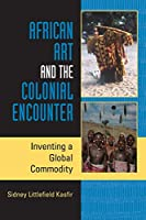 African Art and the Colonial Encounter: Inventing a Global Commodity (African Expressive Cultures)