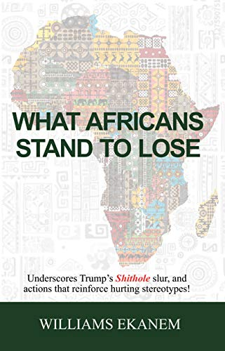 What Africans Stand to Lose: Underscores Trump's Shithole Slur, and Actions That Reinforce Hurting Stereotypes! (English Edition)