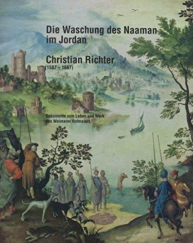 Die Waschung des Naaman im Jordan. Christian Richter (1587-1667): Dokumente zum Leben und Werk des Weimarer Hofmalers