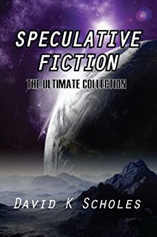Speculative Fiction The Ultimate Collection by [David K Scholes]