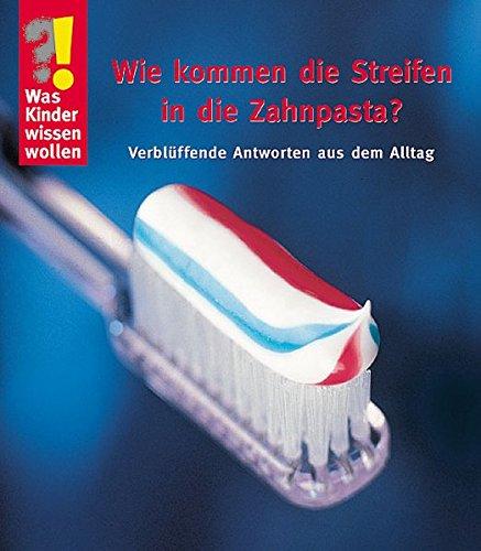 Wie kommen die Streifen in die Zahnpasta: Verblüffende Antworten aus dem Alltag (Was Kinder wissen wollen)