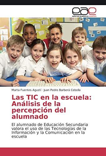 Las TIC en la escuela: Análisis de la percepción del alumnado: El alumnado de Educación Secundaria valora el uso de las Tecnologías de la Información ... Analisis de La Percepcion del Alumnado