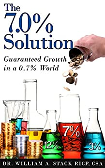 The 7.0% Solution: Guaranteed Growth in a 0.7% World by [Dr. William Stack]