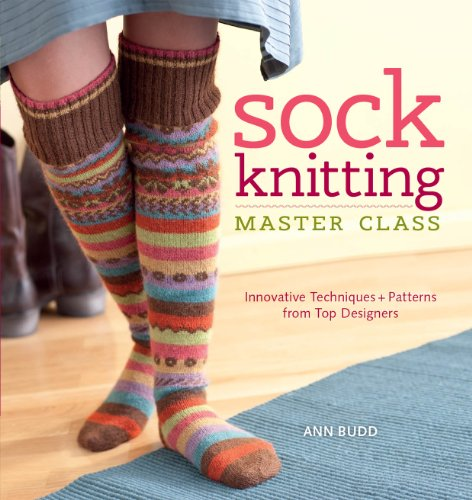 Sock Knitting Master Class: Innovative Techniques + Patterns from Top Designers by Ann Budd