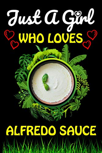 Just a Girl Who loves Alfredo Sauce: Cute Blank Lined Composition Notebook Gift For Alfredo Sauce Foods Lover Girlfriend, Sister, Grandma And Mom To ... Lover Birthday & Valentine Funny Gift Ideas