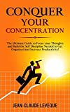 Conquer your Concentration: The Ultimate Guide to Focus your Thoughts and Build the Self Discipline Needed to Get Organised and Increase Productivity! ... Progression Series Book 3) (English Edition)