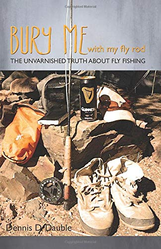 Bury Me With My Fly Rod: The unvarnished truth about fly fishing