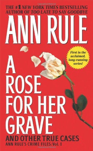 A Rose For Her Grave & Other True Cases (Ann Rule's Crime Files) by Ann Rule(2013-01-29)