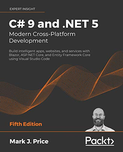 C# 9 and .NET 5 – Modern Cross-Platform Development: Build intelligent apps, websites, and services with Blazor, ASP.NET Core, and Entity Framework Core ... Studio Code, 5th Edition (English Edition)