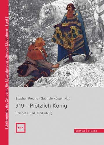 919 - Plötzlich König. Heinrich I. und Quedlinburg (Schriftenreihe des Zentrums für Mittelalterausstellungen Magdeburg, Band 5)