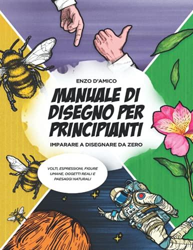 Manuale di Disegno per Principianti: Imparare a Disegnare da Zero – Volti, Espressioni, Figure Umane, Oggetti Reali e Paesaggi Naturali
