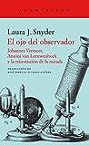 El ojo del observador: Johannes Vermeer, Antoni van Leeuwenhoek y la reinvención de la mirada (El Acantilado)